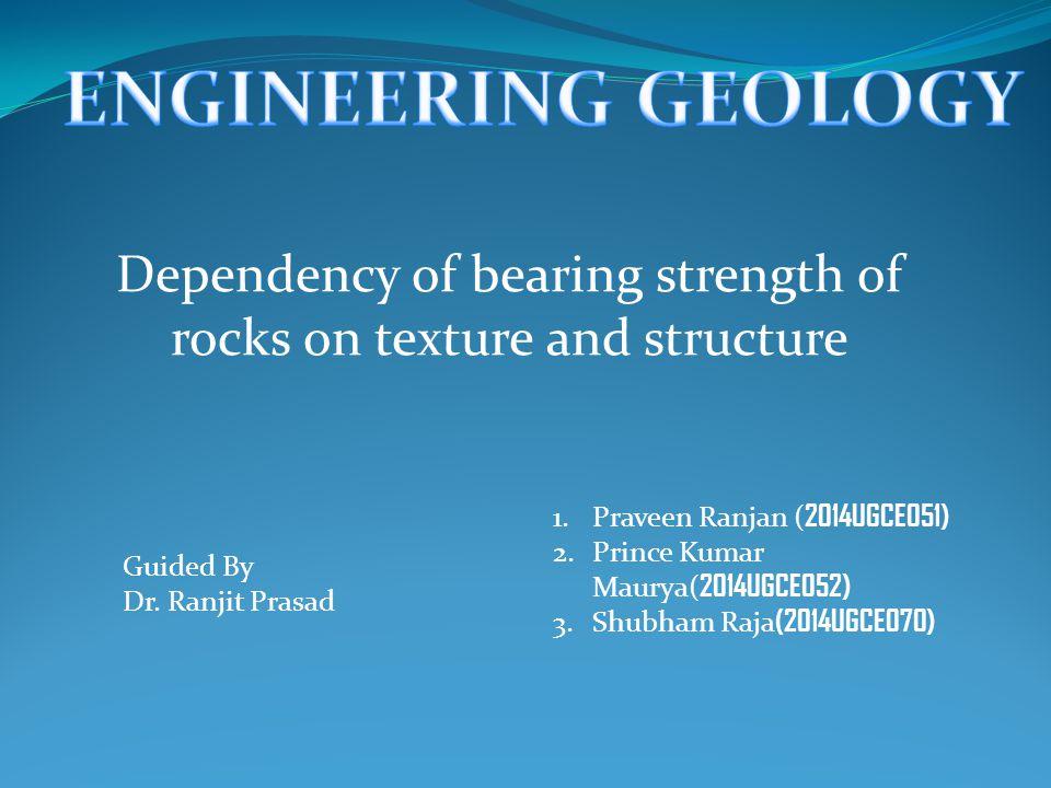 Dependency of bearing strength of rocks on texture and structure 1.Praveen Ranjan ( 2014UGCE051) 2.Prince Kumar Maurya( 2014UGCE052) 3.Shubham Raja (2