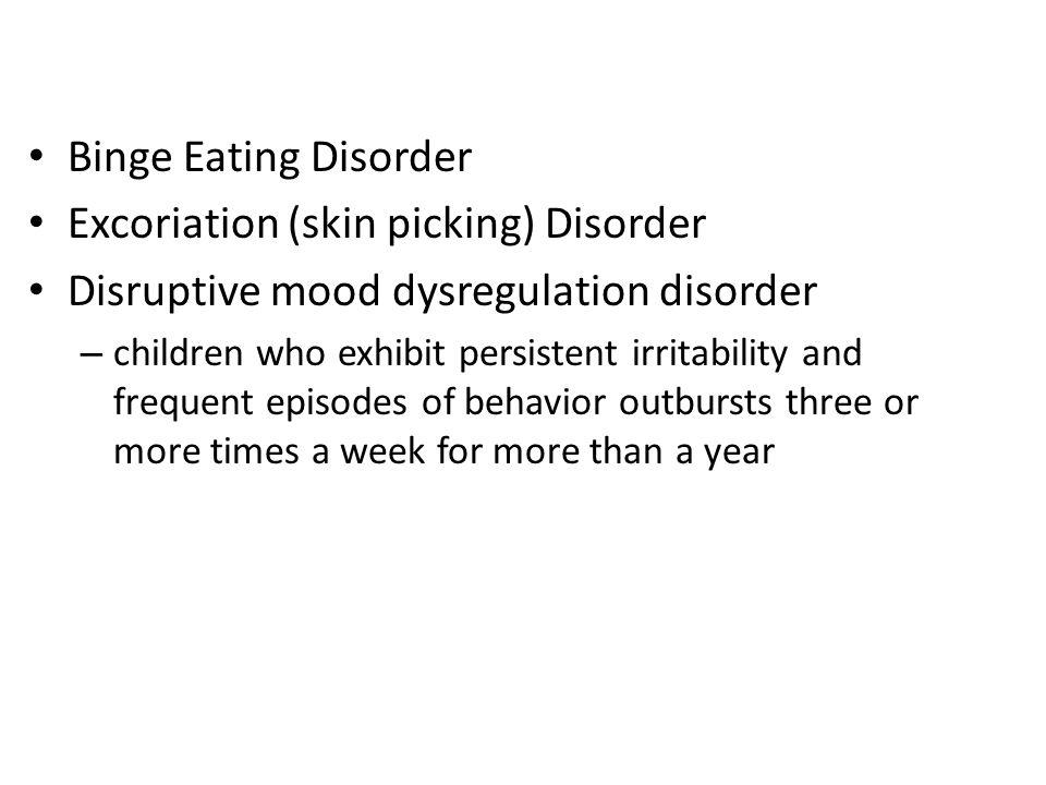 Binge Eating Disorder Excoriation (skin picking) Disorder Disruptive mood dysregulation disorder – children who exhibit persistent irritability and fr