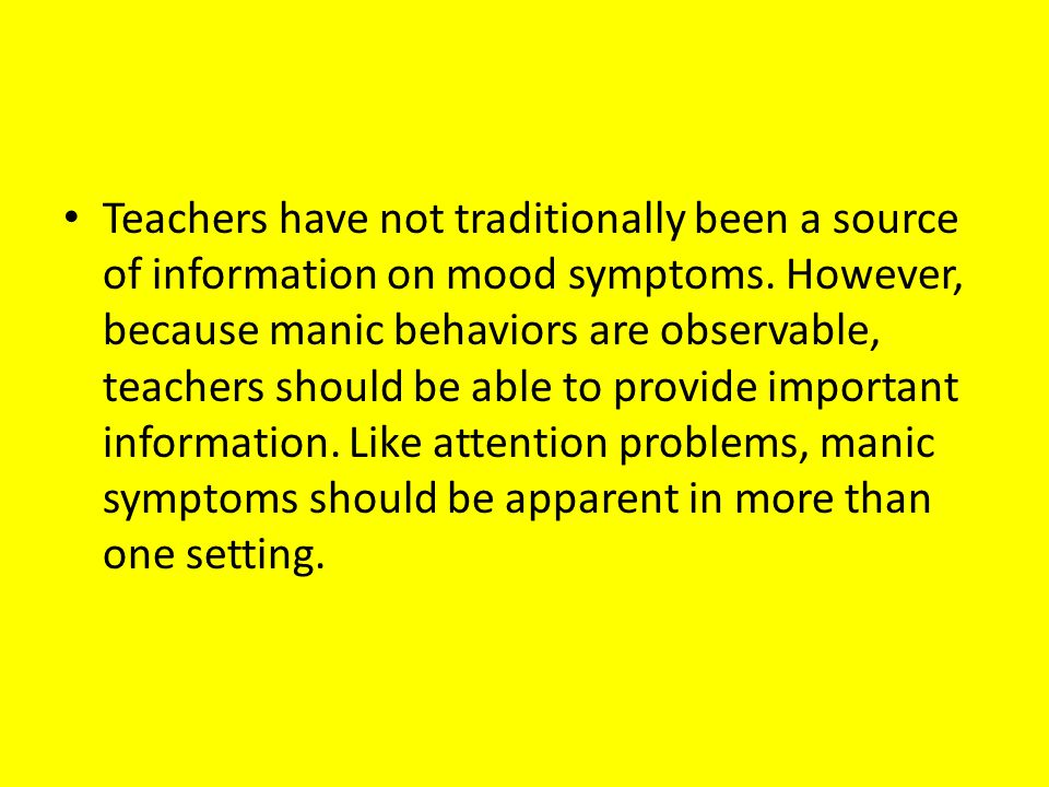 Teachers have not traditionally been a source of information on mood symptoms. However, because manic behaviors are observable, teachers should be abl