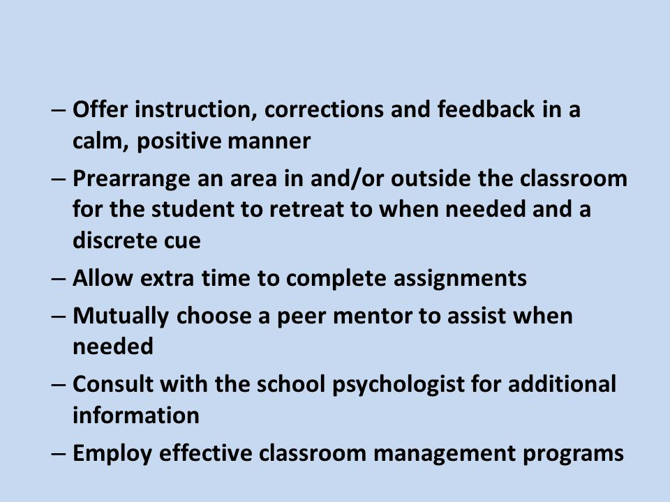 – Offer instruction, corrections and feedback in a calm, positive manner – Prearrange an area in and/or outside the classroom for the student to retreat to when needed and a discrete cue – Allow extra time to complete assignments – Mutually choose a peer mentor to assist when needed – Consult with the school psychologist for additional information – Employ effective classroom management programs