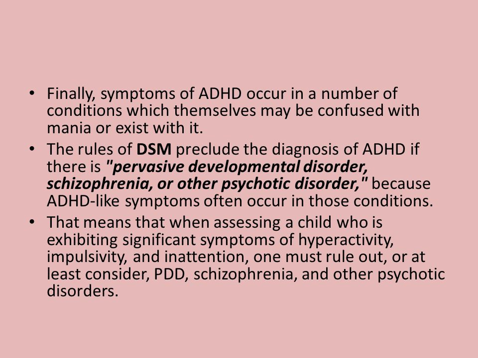 Finally, symptoms of ADHD occur in a number of conditions which themselves may be confused with mania or exist with it. The rules of DSM preclude the