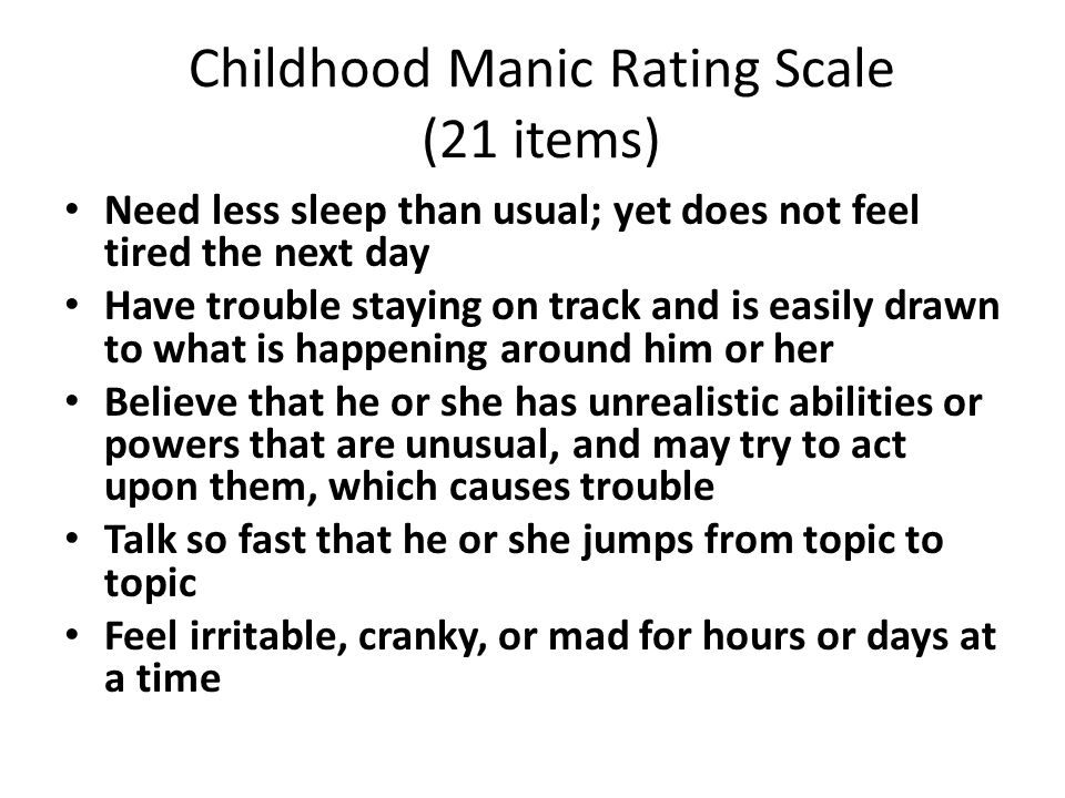 Childhood Manic Rating Scale (21 items) Need less sleep than usual; yet does not feel tired the next day Have trouble staying on track and is easily drawn to what is happening around him or her Believe that he or she has unrealistic abilities or powers that are unusual, and may try to act upon them, which causes trouble Talk so fast that he or she jumps from topic to topic Feel irritable, cranky, or mad for hours or days at a time