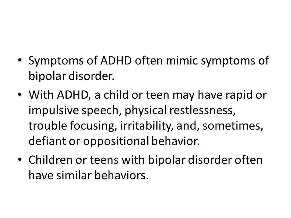 Symptoms of ADHD often mimic symptoms of bipolar disorder. With ADHD, a child or teen may have rapid or impulsive speech, physical restlessness, troub