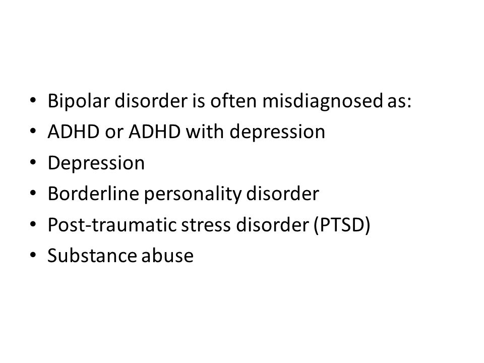 Bipolar disorder is often misdiagnosed as: ADHD or ADHD with depression Depression Borderline personality disorder Post-traumatic stress disorder (PTS