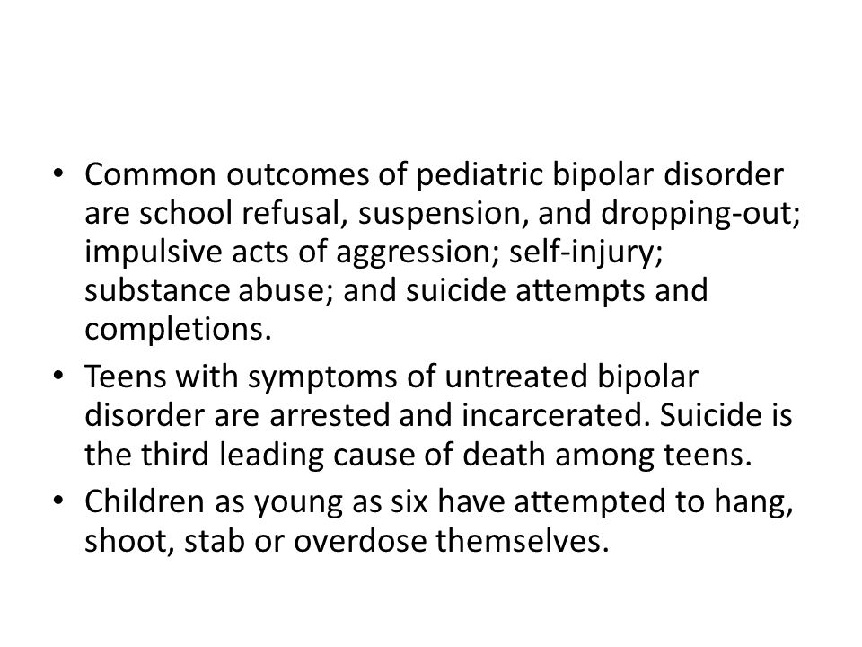 Common outcomes of pediatric bipolar disorder are school refusal, suspension, and dropping-out; impulsive acts of aggression; self-injury; substance abuse; and suicide attempts and completions.