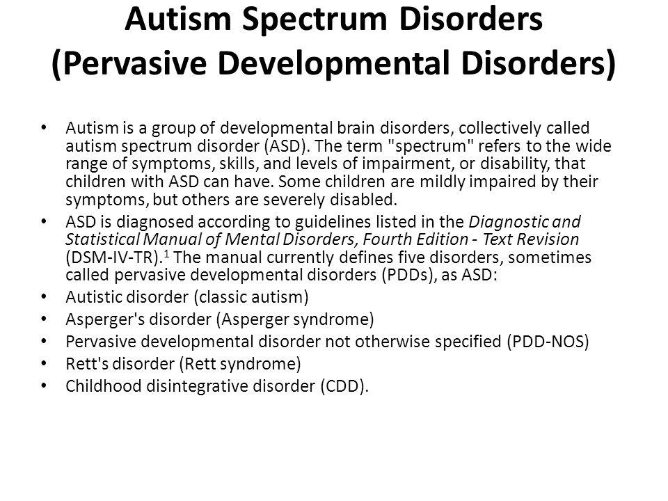 Autism Spectrum Disorders (Pervasive Developmental Disorders) Autism is a group of developmental brain disorders, collectively called autism spectrum
