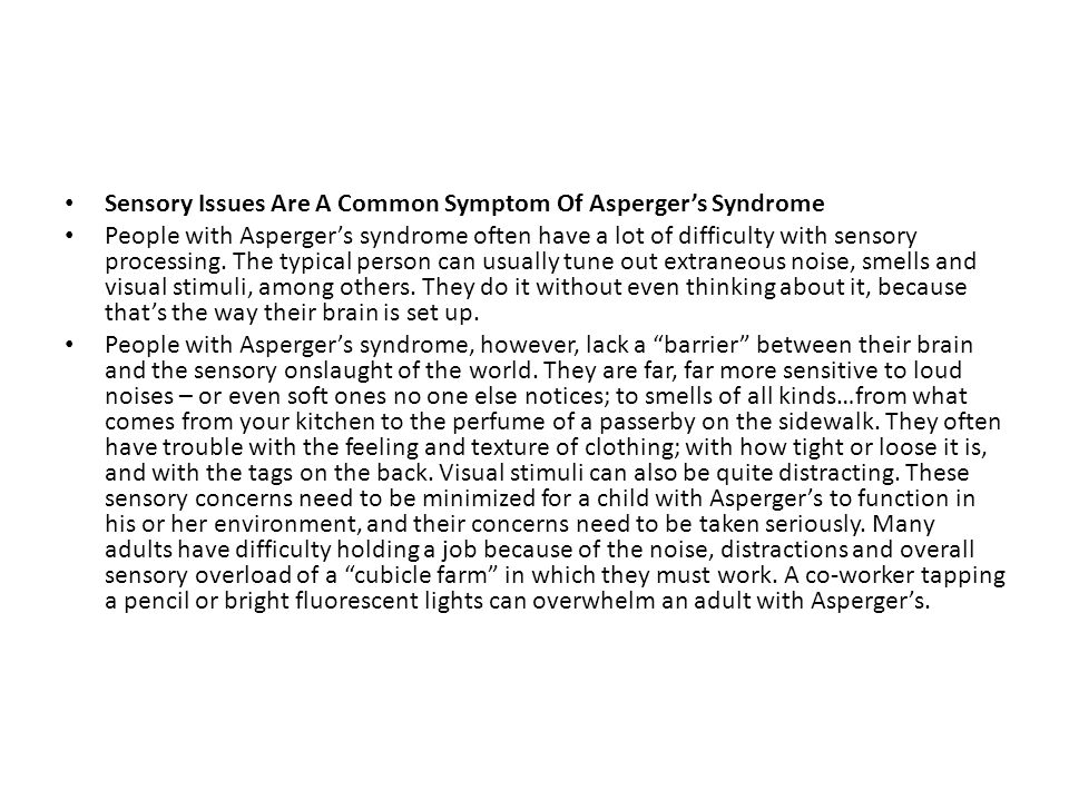 Sensory Issues Are A Common Symptom Of Asperger's Syndrome People with Asperger's syndrome often have a lot of difficulty with sensory processing. The