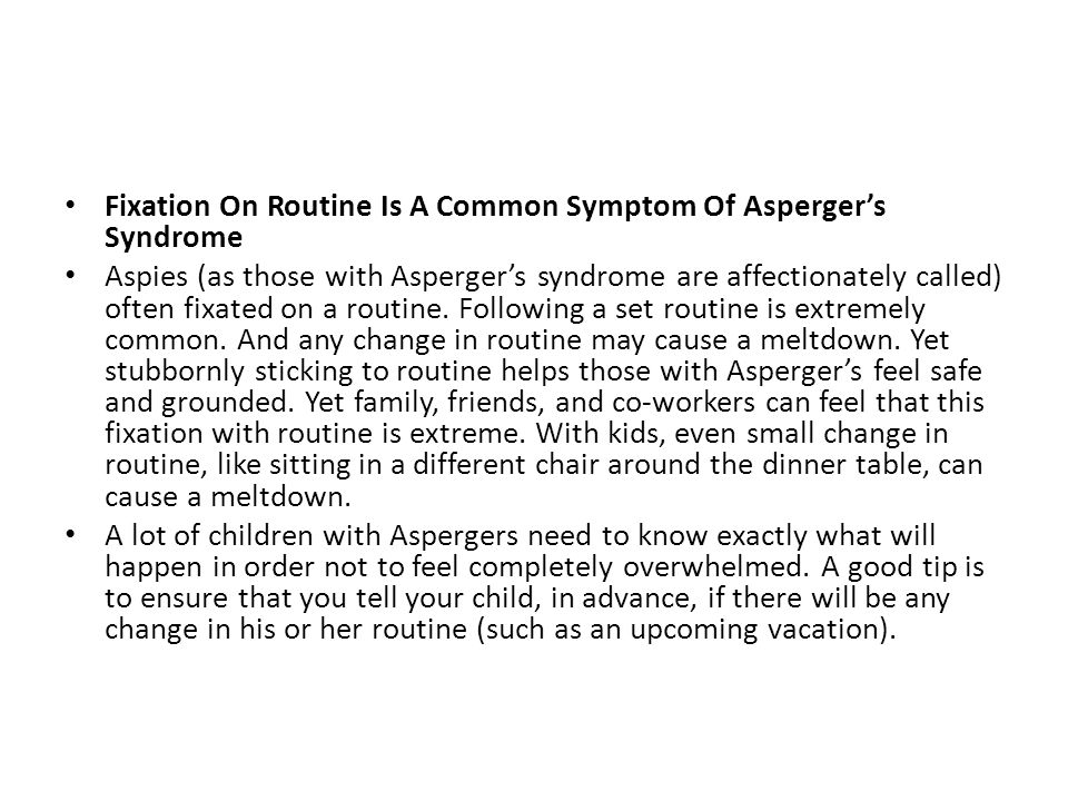Fixation On Routine Is A Common Symptom Of Asperger's Syndrome Aspies (as those with Asperger's syndrome are affectionately called) often fixated on a routine.
