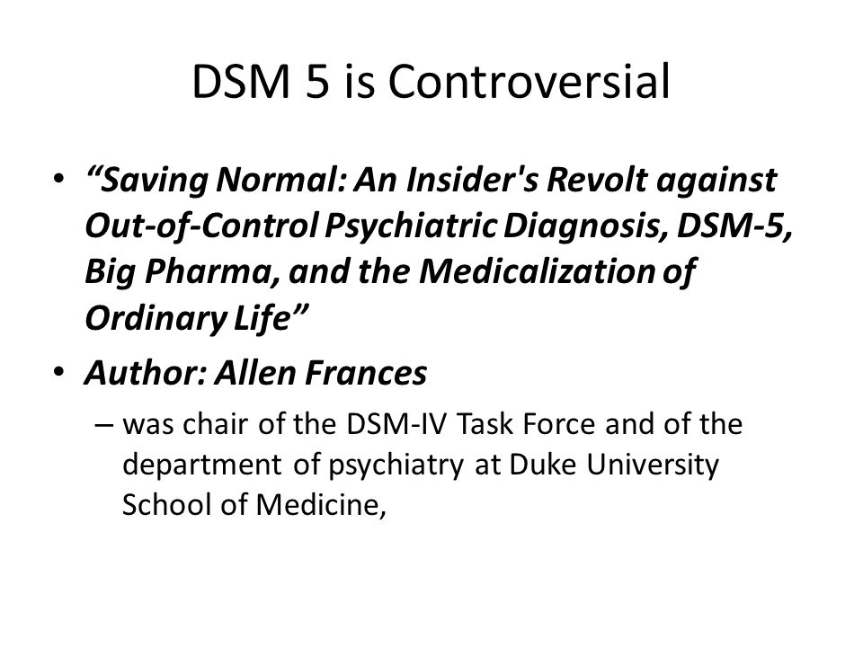 DSM 5 is Controversial Saving Normal: An Insider s Revolt against Out-of-Control Psychiatric Diagnosis, DSM-5, Big Pharma, and the Medicalization of Ordinary Life Author: Allen Frances – was chair of the DSM-IV Task Force and of the department of psychiatry at Duke University School of Medicine,