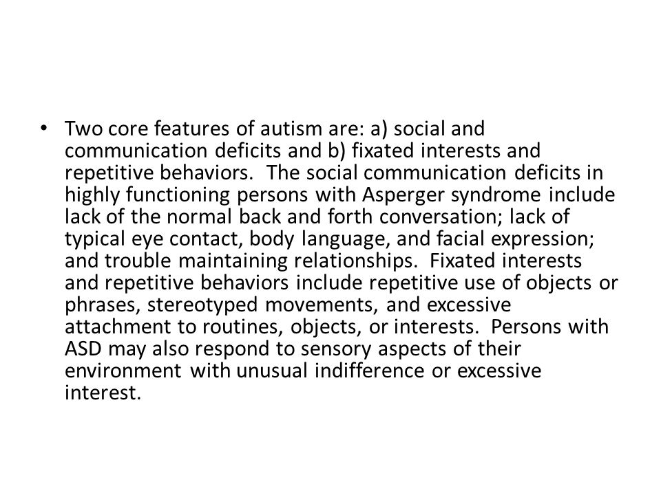 Two core features of autism are: a) social and communication deficits and b) fixated interests and repetitive behaviors. The social communication defi