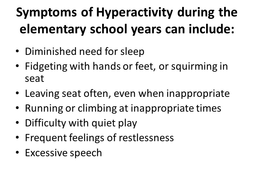 Symptoms of Hyperactivity during the elementary school years can include: Diminished need for sleep Fidgeting with hands or feet, or squirming in seat Leaving seat often, even when inappropriate Running or climbing at inappropriate times Difficulty with quiet play Frequent feelings of restlessness Excessive speech