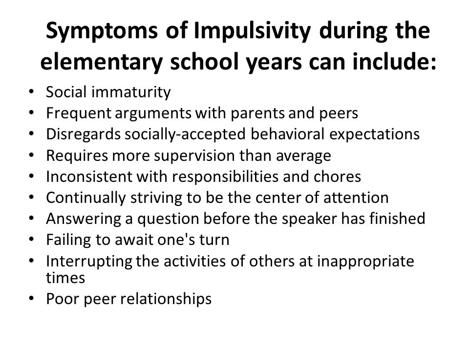 Symptoms of Impulsivity during the elementary school years can include: Social immaturity Frequent arguments with parents and peers Disregards socially-accepted behavioral expectations Requires more supervision than average Inconsistent with responsibilities and chores Continually striving to be the center of attention Answering a question before the speaker has finished Failing to await one s turn Interrupting the activities of others at inappropriate times Poor peer relationships