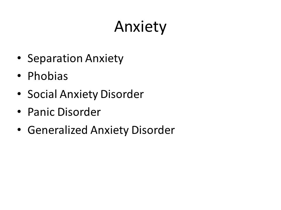Anxiety Separation Anxiety Phobias Social Anxiety Disorder Panic Disorder Generalized Anxiety Disorder