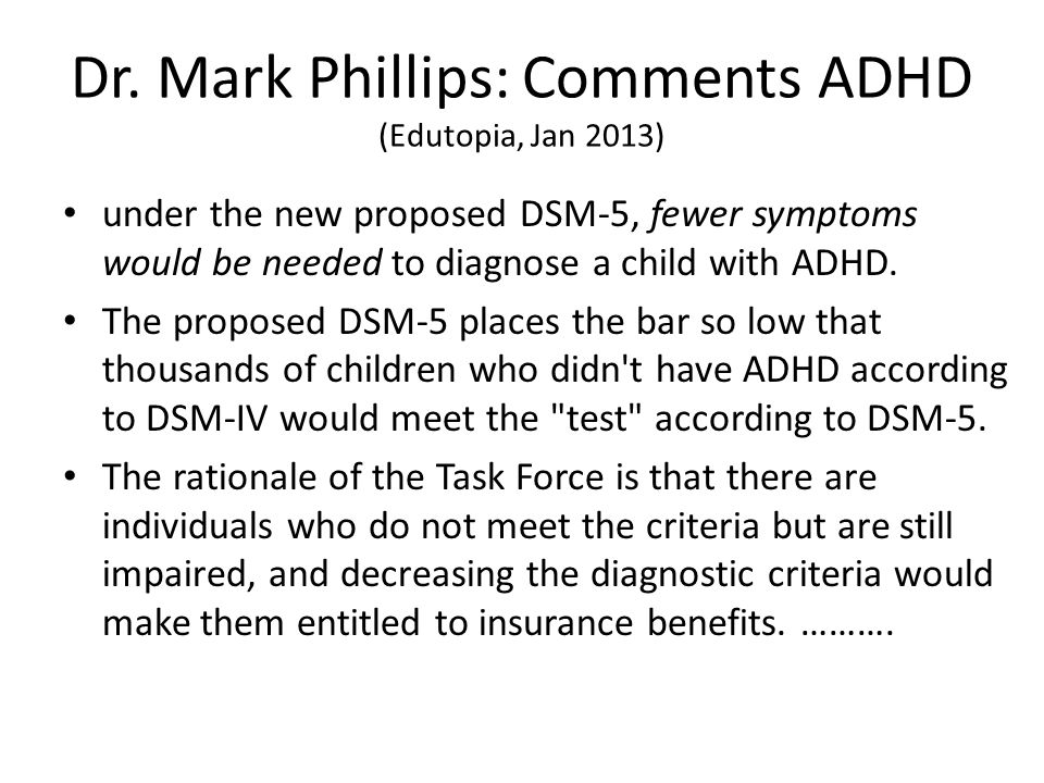 Dr. Mark Phillips: Comments ADHD (Edutopia, Jan 2013) under the new proposed DSM-5, fewer symptoms would be needed to diagnose a child with ADHD. The