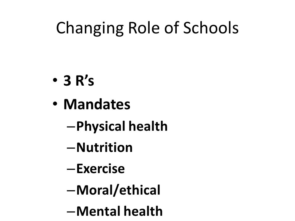 Changing Role of Schools 3 R's Mandates – Physical health – Nutrition – Exercise – Moral/ethical – Mental health