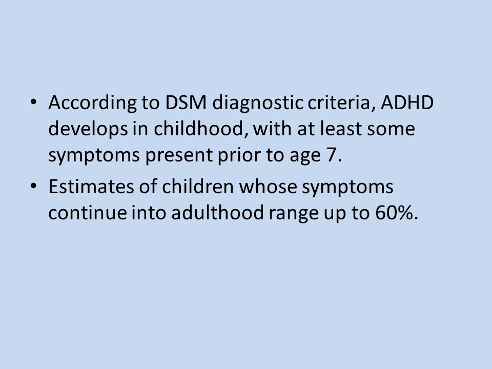 According to DSM diagnostic criteria, ADHD develops in childhood, with at least some symptoms present prior to age 7.