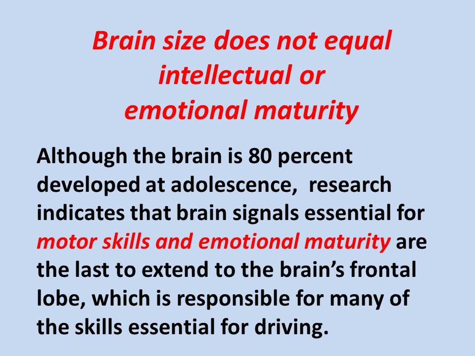 Although the brain is 80 percent developed at adolescence, research indicates that brain signals essential for motor skills and emotional maturity are the last to extend to the brain's frontal lobe, which is responsible for many of the skills essential for driving.