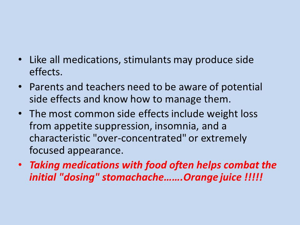 Like all medications, stimulants may produce side effects. Parents and teachers need to be aware of potential side effects and know how to manage them