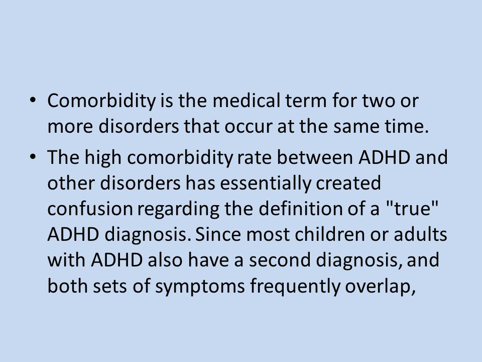 Comorbidity is the medical term for two or more disorders that occur at the same time. The high comorbidity rate between ADHD and other disorders has