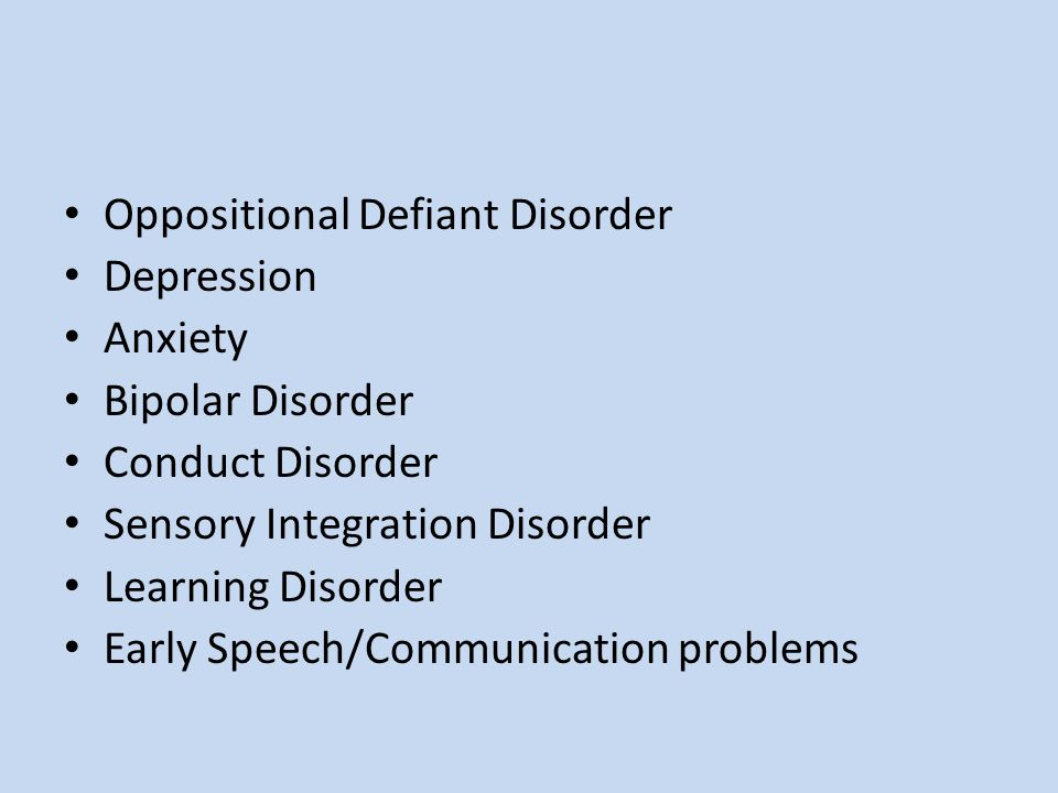 Oppositional Defiant Disorder Depression Anxiety Bipolar Disorder Conduct Disorder Sensory Integration Disorder Learning Disorder Early Speech/Communi