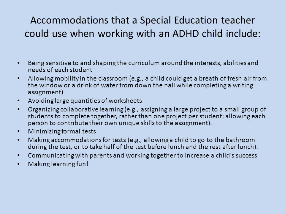 Accommodations that a Special Education teacher could use when working with an ADHD child include: Being sensitive to and shaping the curriculum around the interests, abilities and needs of each student Allowing mobility in the classroom (e.g., a child could get a breath of fresh air from the window or a drink of water from down the hall while completing a writing assignment) Avoiding large quantities of worksheets Organizing collaborative learning (e.g., assigning a large project to a small group of students to complete together, rather than one project per student; allowing each person to contribute their own unique skills to the assignment).