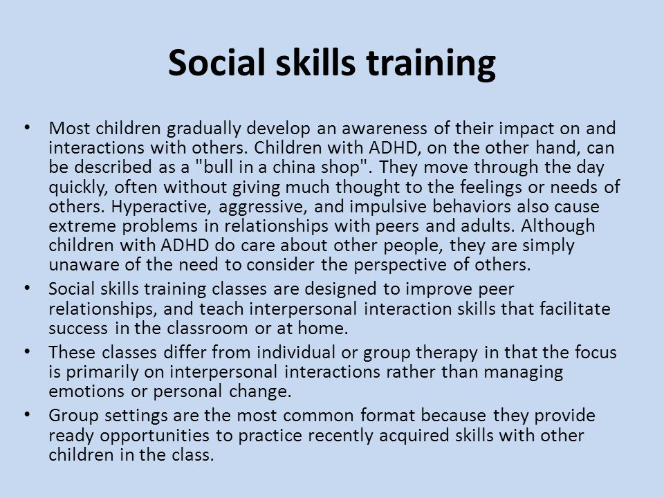 Social skills training Most children gradually develop an awareness of their impact on and interactions with others. Children with ADHD, on the other