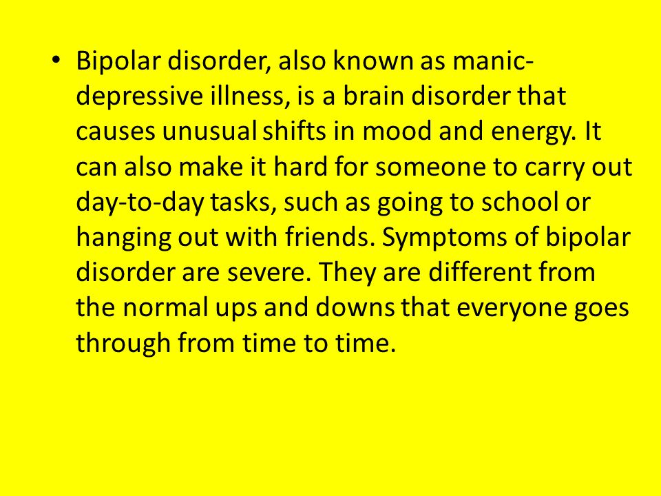 Bipolar disorder, also known as manic- depressive illness, is a brain disorder that causes unusual shifts in mood and energy. It can also make it hard
