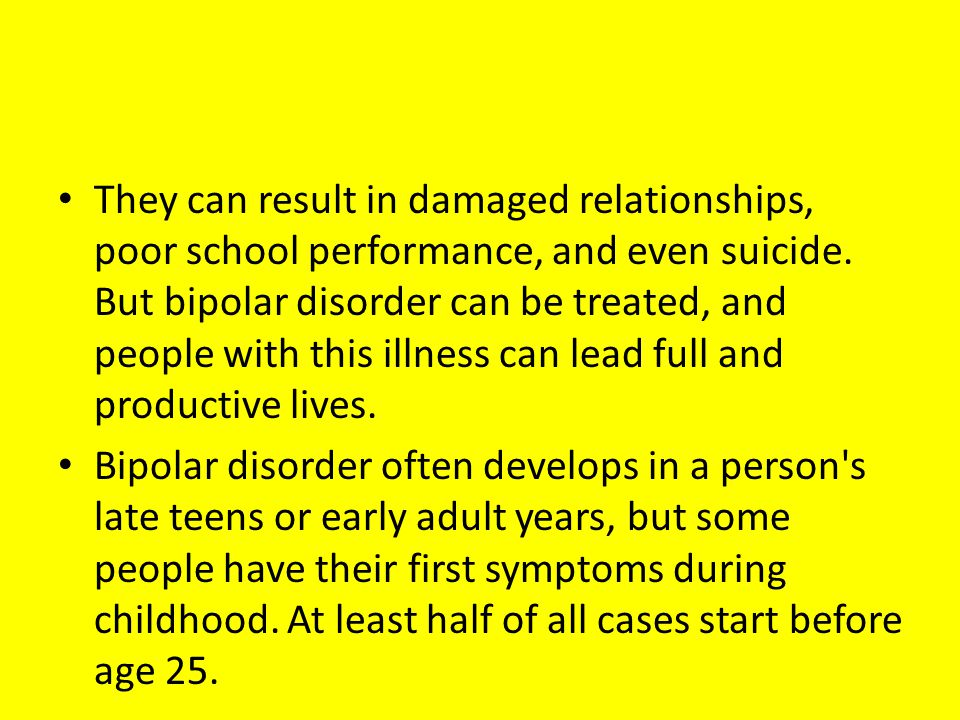 They can result in damaged relationships, poor school performance, and even suicide. But bipolar disorder can be treated, and people with this illness