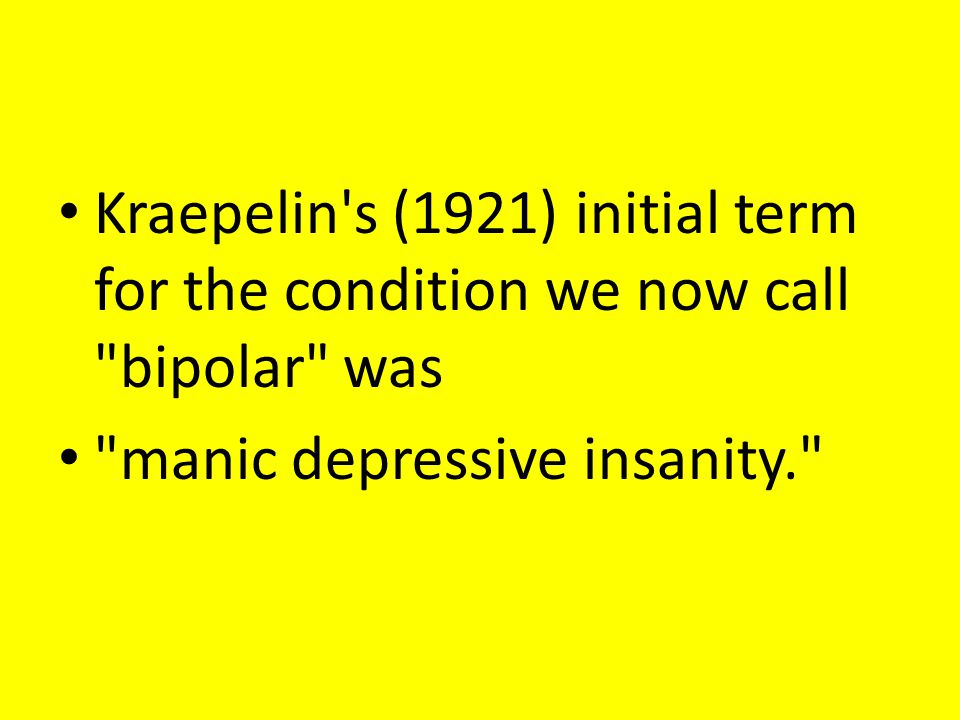 Kraepelin s (1921) initial term for the condition we now call bipolar was manic depressive insanity.