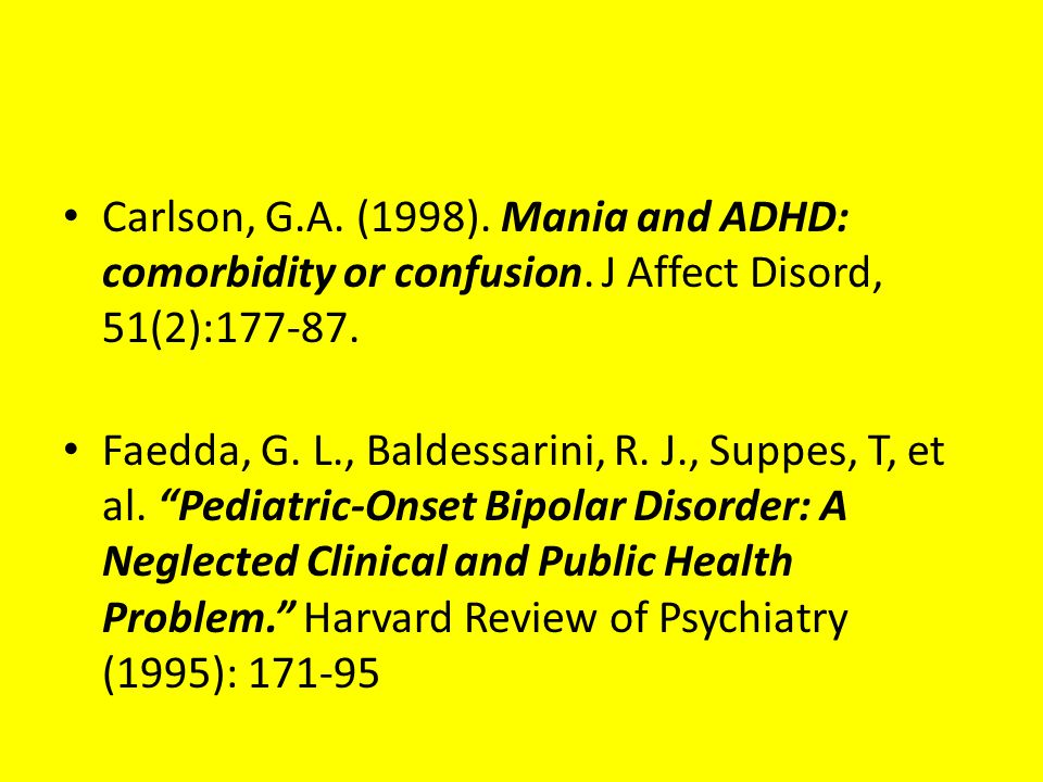 "Carlson, G.A. (1998). Mania and ADHD: comorbidity or confusion. J Affect Disord, 51(2):177-87. Faedda, G. L., Baldessarini, R. J., Suppes, T, et al. """