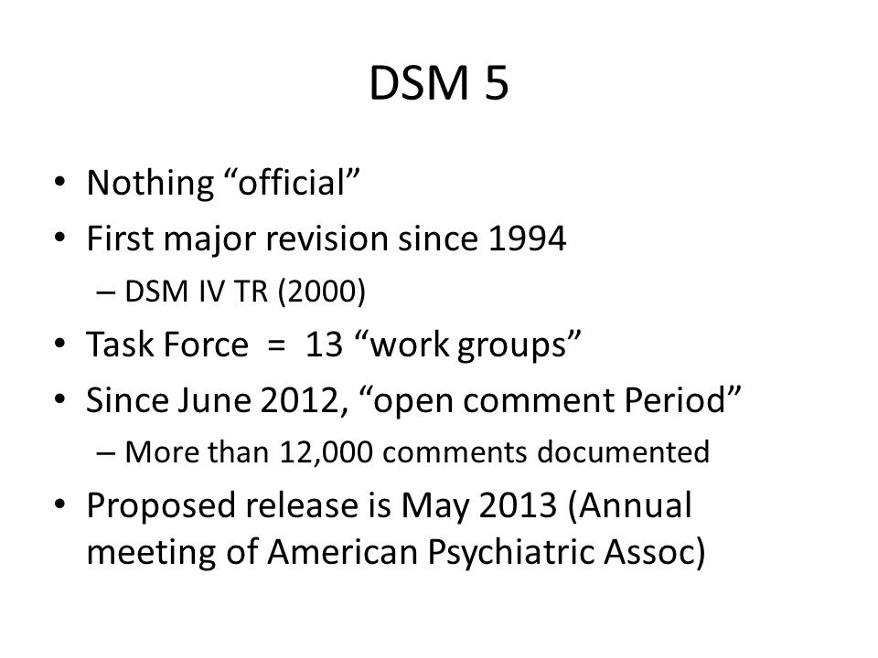 DSM 5 Nothing official First major revision since 1994 – DSM IV TR (2000) Task Force = 13 work groups Since June 2012, open comment Period – More than 12,000 comments documented Proposed release is May 2013 (Annual meeting of American Psychiatric Assoc)