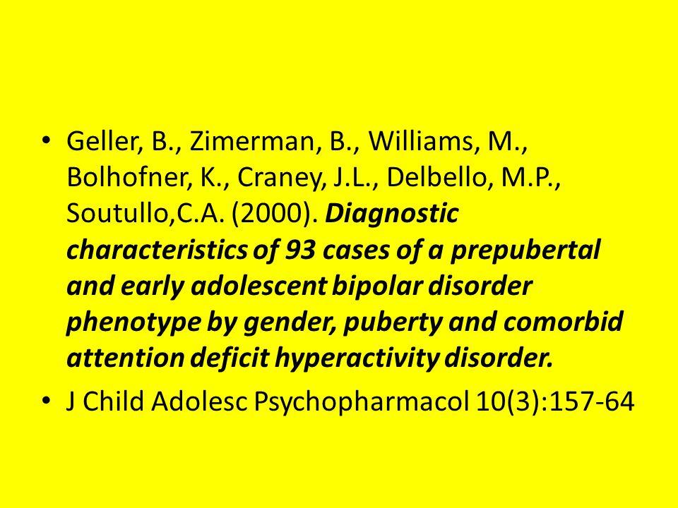 Geller, B., Zimerman, B., Williams, M., Bolhofner, K., Craney, J.L., Delbello, M.P., Soutullo,C.A. (2000). Diagnostic characteristics of 93 cases of a