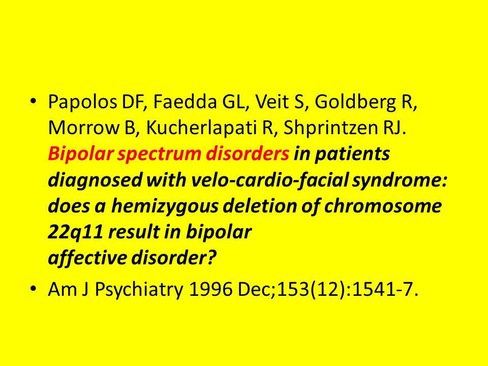 Papolos DF, Faedda GL, Veit S, Goldberg R, Morrow B, Kucherlapati R, Shprintzen RJ. Bipolar spectrum disorders in patients diagnosed with velo-cardio-