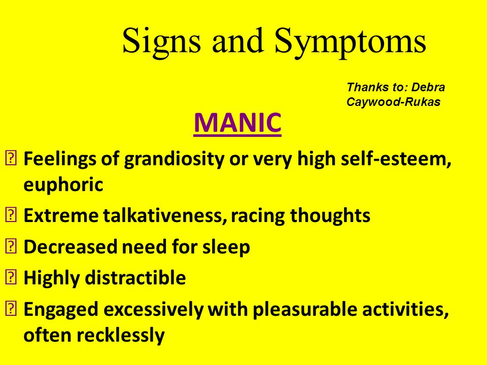Signs and Symptoms MANIC  Feelings of grandiosity or very high self-esteem, euphoric  Extreme talkativeness, racing thoughts  Decreased need for sl