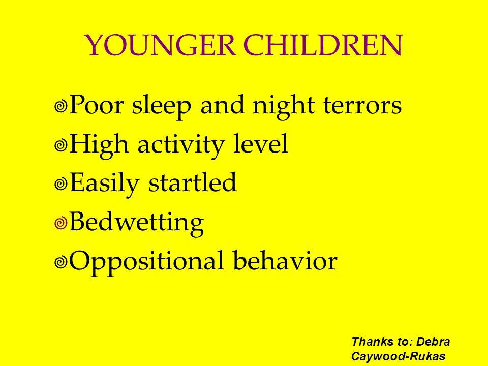 YOUNGER CHILDREN Poor sleep and night terrors High activity level Easily startled Bedwetting Oppositional behavior Thanks to: Debra Caywood-Rukas