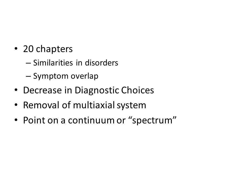 20 chapters – Similarities in disorders – Symptom overlap Decrease in Diagnostic Choices Removal of multiaxial system Point on a continuum or spectrum