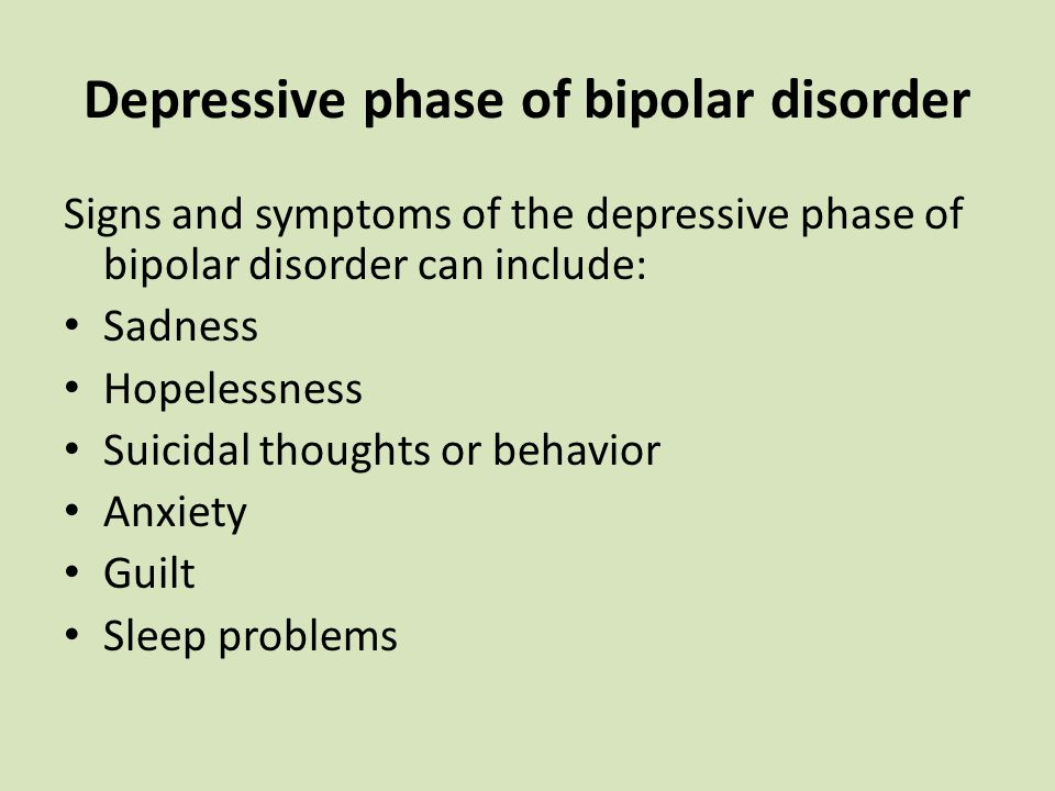 Depressive phase of bipolar disorder Signs and symptoms of the depressive phase of bipolar disorder can include: Sadness Hopelessness Suicidal thoughts or behavior Anxiety Guilt Sleep problems