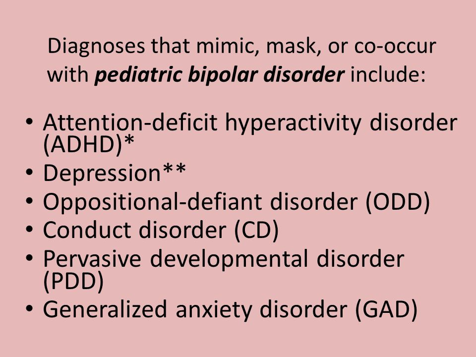 Diagnoses that mimic, mask, or co-occur with pediatric bipolar disorder include: Attention-deficit hyperactivity disorder (ADHD)* Depression** Opposit