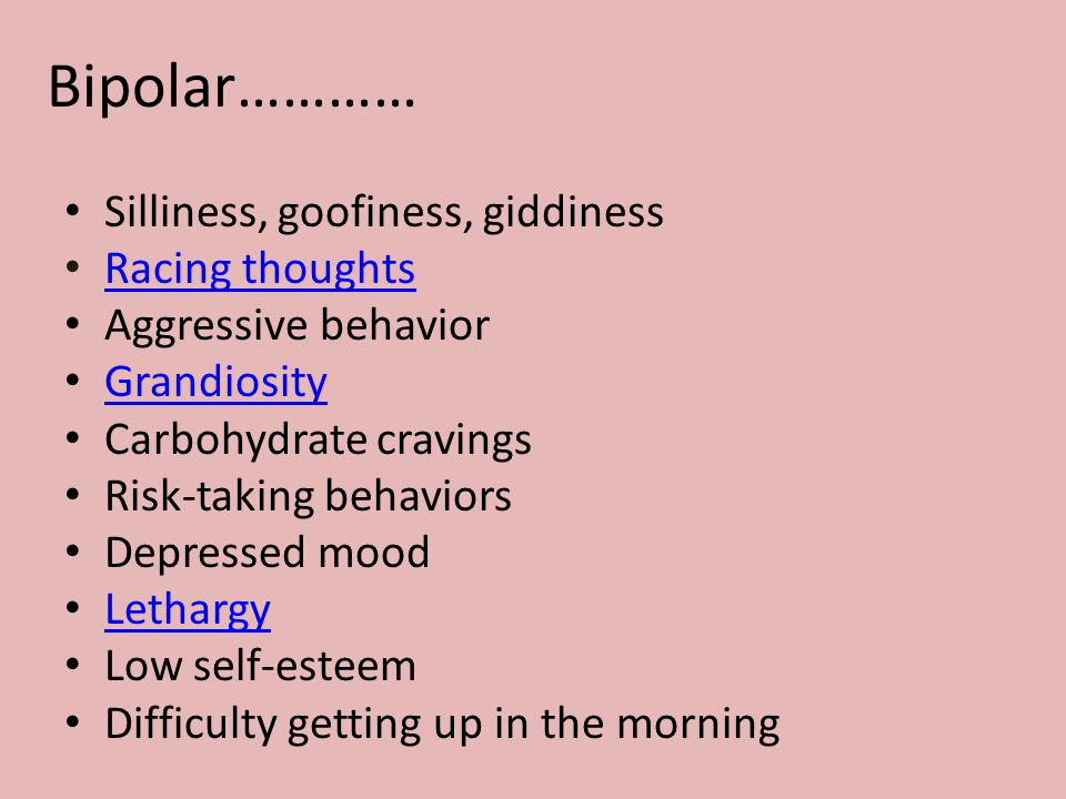 Bipolar………… Silliness, goofiness, giddiness Racing thoughts Aggressive behavior Grandiosity Carbohydrate cravings Risk-taking behaviors Depressed mood Lethargy Low self-esteem Difficulty getting up in the morning