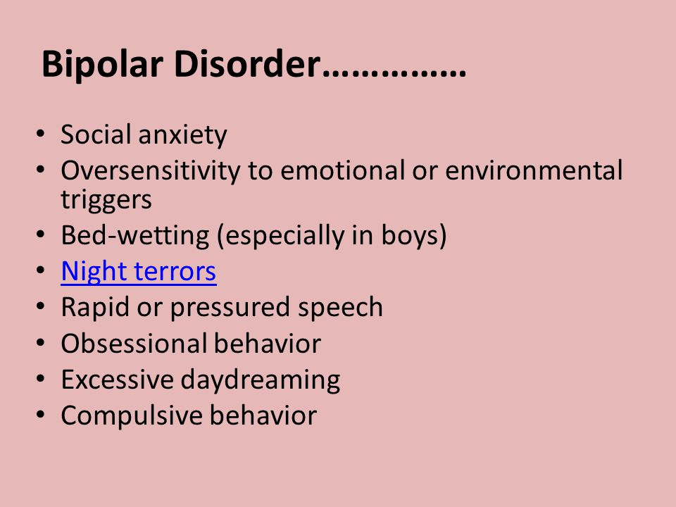 Bipolar Disorder…………… Social anxiety Oversensitivity to emotional or environmental triggers Bed-wetting (especially in boys) Night terrors Rapid or pressured speech Obsessional behavior Excessive daydreaming Compulsive behavior