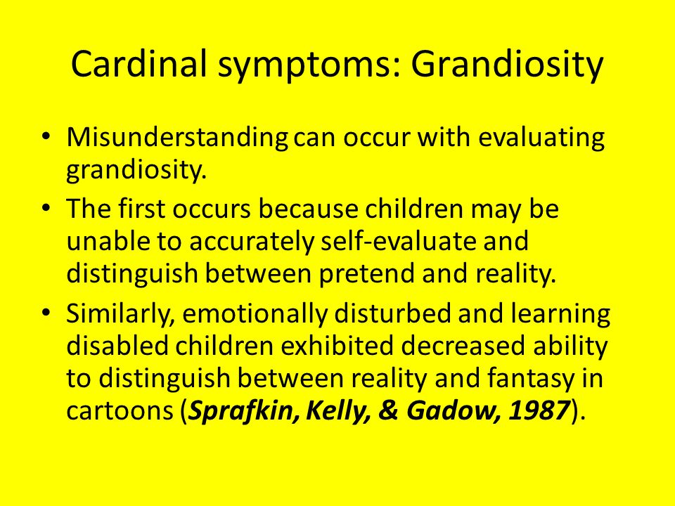 Cardinal symptoms: Grandiosity Misunderstanding can occur with evaluating grandiosity.