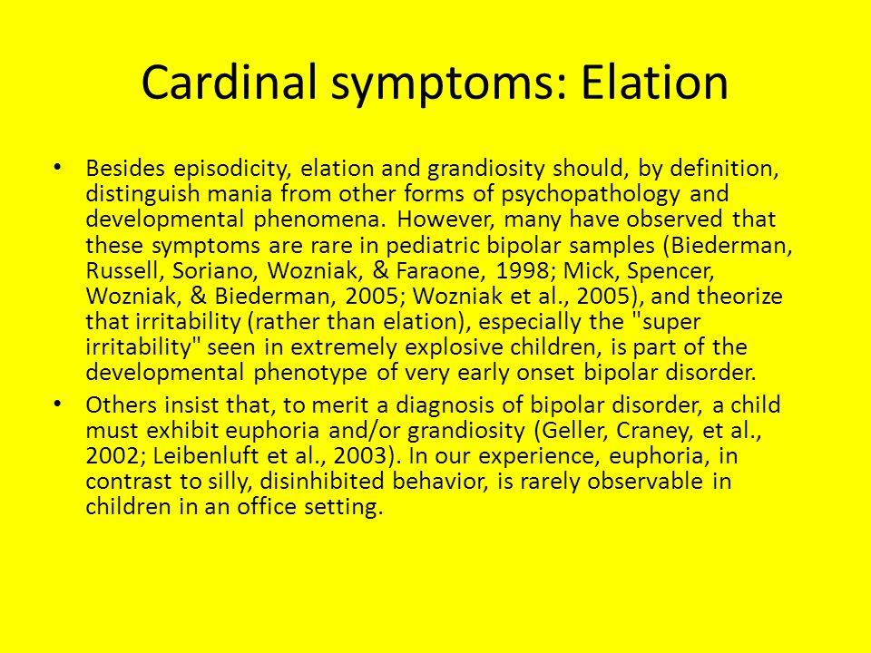 Cardinal symptoms: Elation Besides episodicity, elation and grandiosity should, by definition, distinguish mania from other forms of psychopathology and developmental phenomena.