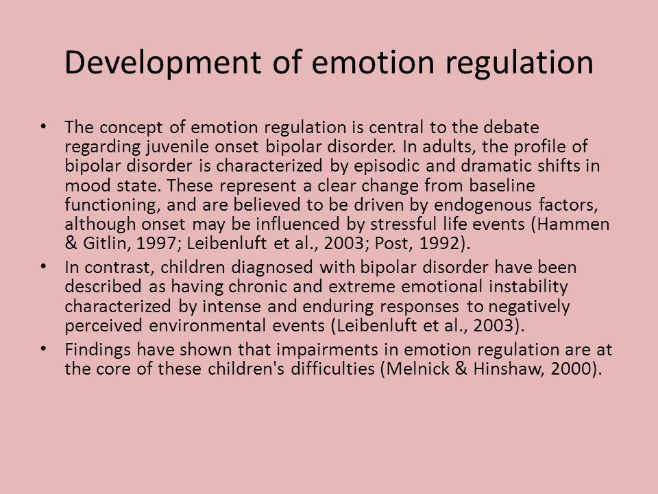 Development of emotion regulation The concept of emotion regulation is central to the debate regarding juvenile onset bipolar disorder.