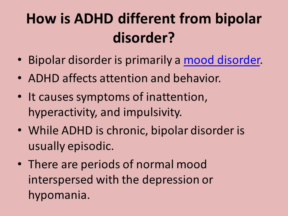 How is ADHD different from bipolar disorder? Bipolar disorder is primarily a mood disorder.mood disorder ADHD affects attention and behavior. It cause