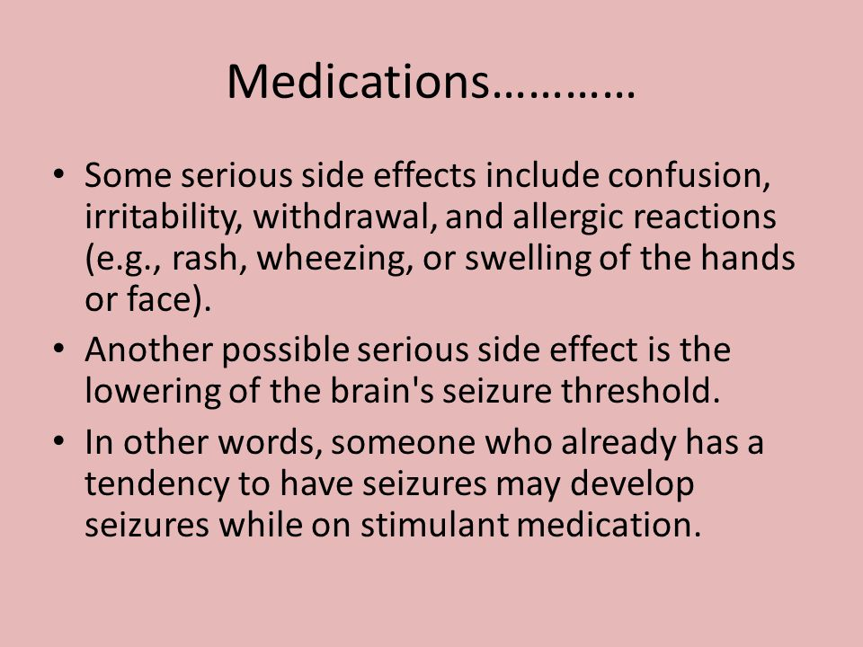 Medications………… Some serious side effects include confusion, irritability, withdrawal, and allergic reactions (e.g., rash, wheezing, or swelling of th