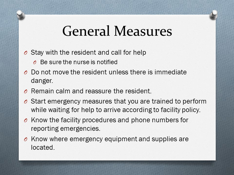 General Measures O Stay with the resident and call for help O Be sure the nurse is notified O Do not move the resident unless there is immediate danger.