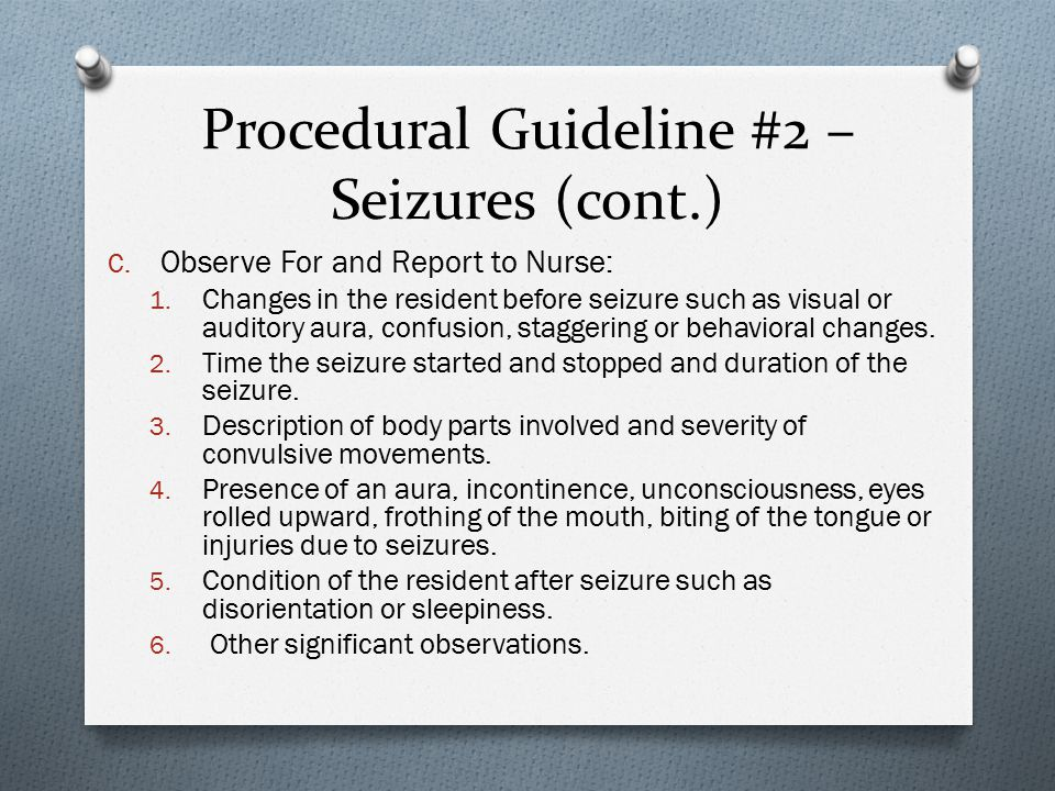 Procedural Guideline #2 – Seizures (cont.) C. Observe For and Report to Nurse: 1.