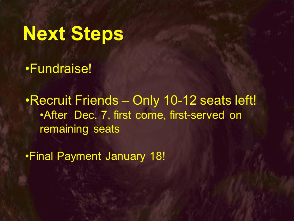 Next Steps Fundraise. Recruit Friends – Only 10-12 seats left.