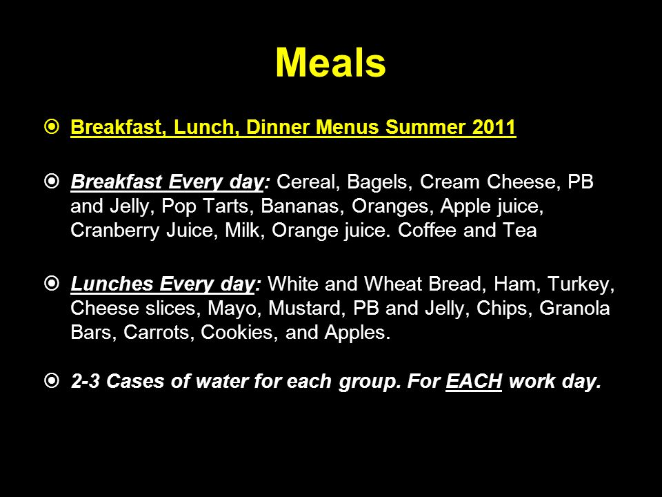 Meals  Breakfast, Lunch, Dinner Menus Summer 2011  Breakfast Every day: Cereal, Bagels, Cream Cheese, PB and Jelly, Pop Tarts, Bananas, Oranges, App