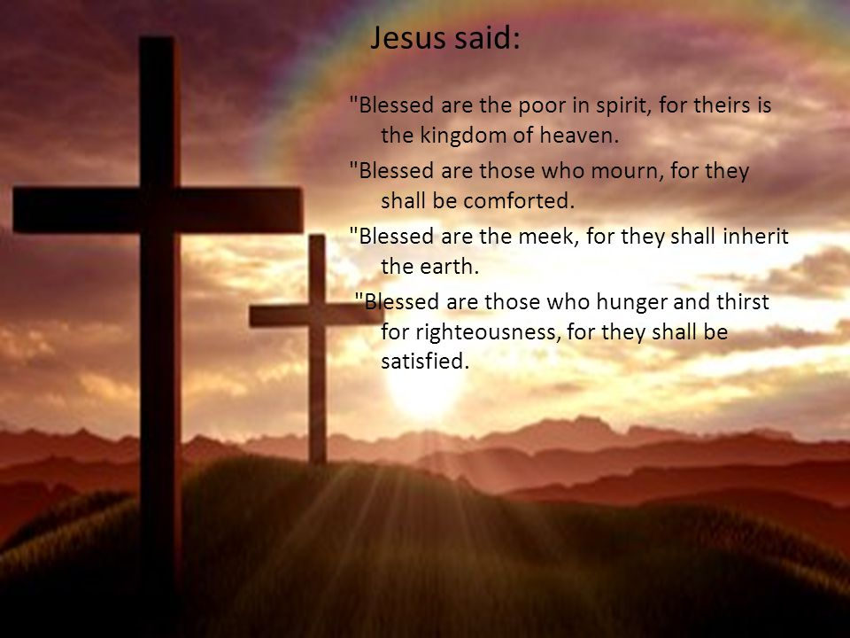 Jesus said: Blessed are the poor in spirit, for theirs is the kingdom of heaven.